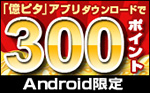 [Android限定]「億ピタ」アプリダウンロードで300ポイント