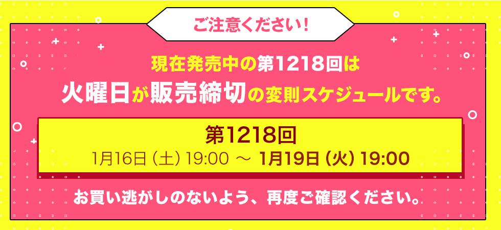 現在発売中の第1218回は火曜日が販売締切の変則スケジュールです。1月16日(土)19:00~1月19日(火)19:00まで お買い逃しのないよう、再度ご確認ください。